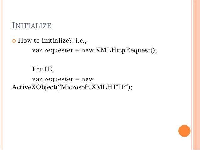 INITIALIZE   How to initialize?: i.e.,  var requester = new XMLHttpRequest();  For IE,  var requester = new  ActiveXObjec...