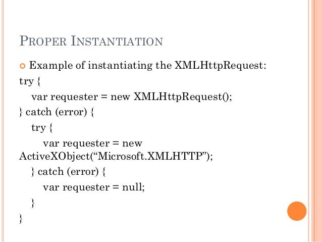 PROPER INSTANTIATION   Example of instantiating the XMLHttpRequest:  try {  var requester = new XMLHttpRequest();  } catc...