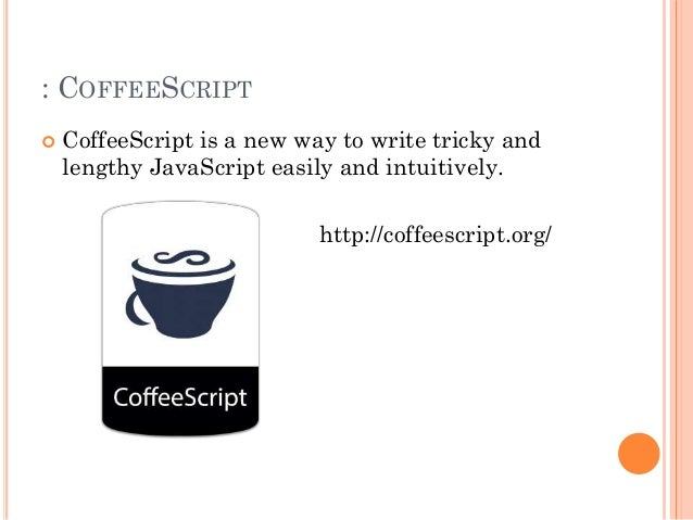 : COFFEESCRIPT   CoffeeScript is a new way to write tricky and  lengthy JavaScript easily and intuitively.  http://coffee...