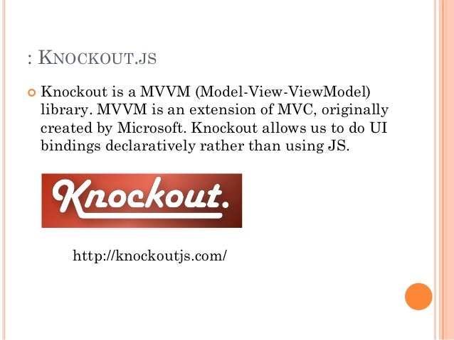 : KNOCKOUT.JS   Knockout is a MVVM (Model-View-ViewModel)  library. MVVM is an extension of MVC, originally  created by M...