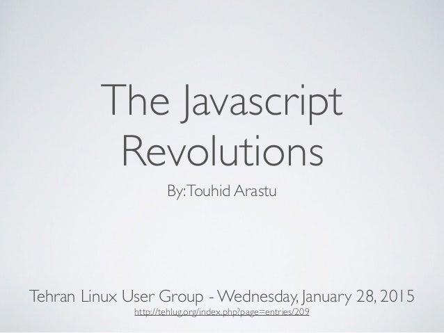 The Javascript Revolutions By:Touhid Arastu Tehran Linux User Group - Wednesday, January 28, 2015 http://tehlug.org/index....