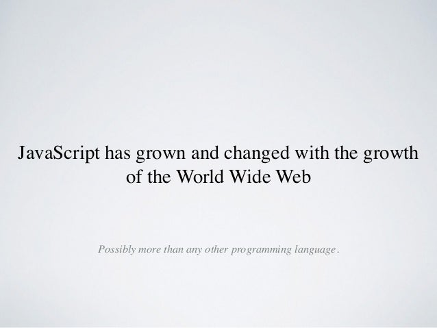 JavaScript has grown and changed with the growth of the World Wide Web Possibly more than any other programming language.