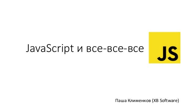 JavaScript и все-все-все Паша Клименков (XB Software)