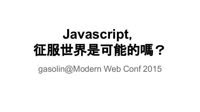 Javascript, 征服世界是可能的嗎? gasolin@Modern Web Conf 2015