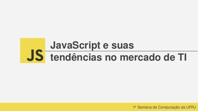 1a Semana de Computação da UFRJ JavaScript e suas tendências no mercado de TI