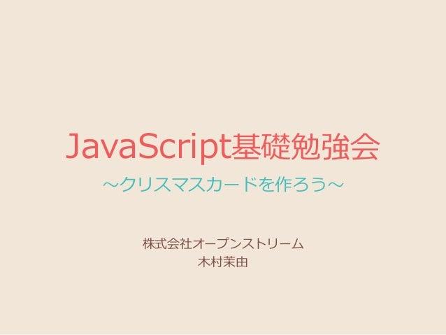 JavaScript基礎勉強会 ~クリスマスカードを作ろう~ 株式会社オープンストリーム 木村茉由