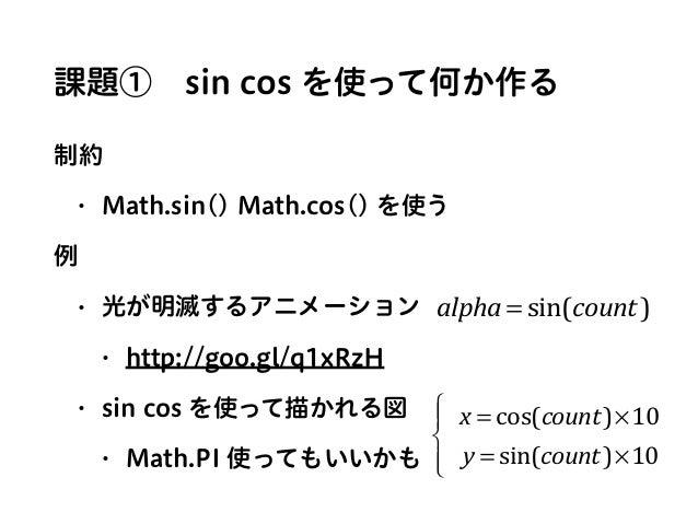 課題①sin cos を使って何か作る 制約 • Math.sin() Math.cos() を使う 例 • 光が明滅するアニメーション • http://goo.gl/q1xRzH • sin cos を使って描かれる図 • Math.PI...