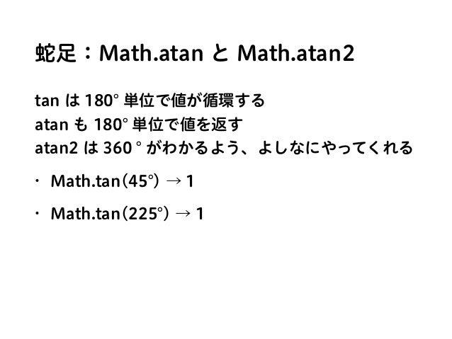 蛇足:Math.atan と Math.atan2 tan は 180 単位で値が循環する atan も 180 単位で値を返す atan2 は 360 がわかるよう、よしなにやってくれる • Math.tan(45 ) → 1 • Mat...