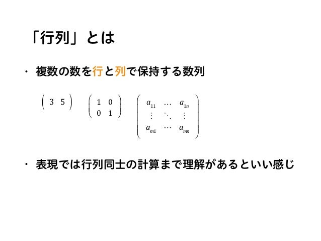 """「行列」とは • 複数の数を行と列で保持する数列 • 表現では行列同士の計算まで理解があるといい感じ 3 5( ) 1 0 0 1 ⎛ ⎝ ⎜ ⎞ ⎠ ⎟ a11 … a1n ! """" ! am1 # amn ⎛ ⎝ ⎜ ⎜ ⎜ ⎜ ⎞ ⎠ ⎟ ..."""