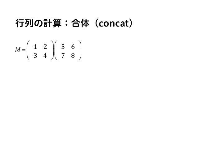 行列の計算:合体(concat) M = 1 2 3 4 ⎛ ⎝ ⎜ ⎞ ⎠ ⎟ 5 6 7 8 ⎛ ⎝ ⎜ ⎞ ⎠ ⎟