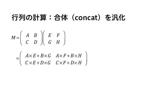 行列の計算:合体(concat)を汎化 = A× E + B ×G A× F + B × H C × E + D×G C × F + D× H ⎛ ⎝ ⎜ ⎞ ⎠ ⎟ M = A B C D ⎛ ⎝ ⎜ ⎞ ⎠ ⎟ E F G H ⎛ ⎝ ⎜ ...