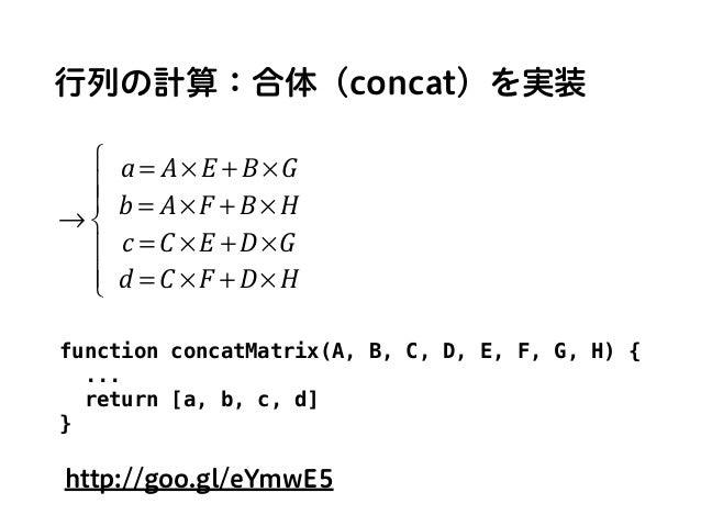行列の計算:合体(concat)を実装 → a = A× E + B ×G b = A× F + B × H c = C × E + D×G d = C × F + D× H ⎧ ⎨ ⎪ ⎪ ⎩ ⎪ ⎪ function concatMatri...