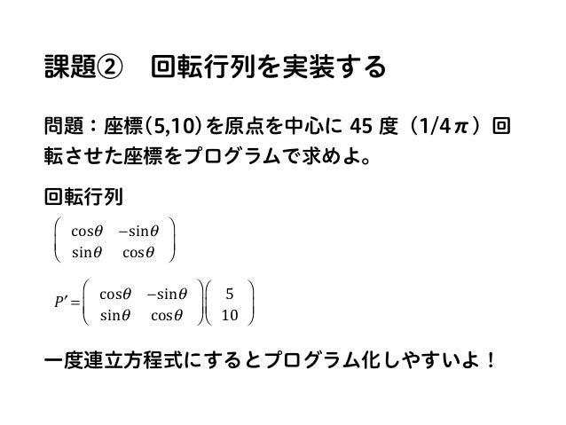 課題②回転行列を実装する 問題:座標(5,10)を原点を中心に 45 度(1/4π)回 転させた座標をプログラムで求めよ。 回転行列 一度連立方程式にするとプログラム化しやすいよ! cosθ −sinθ sinθ cosθ ⎛ ⎝ ⎜ ⎞ ⎠...