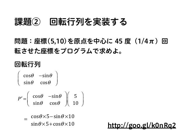 課題②回転行列を実装する 問題:座標(5,10)を原点を中心に 45 度(1/4π)回 転させた座標をプログラムで求めよ。 回転行列 cosθ −sinθ sinθ cosθ ⎛ ⎝ ⎜ ⎞ ⎠ ⎟ ′P = cosθ −sinθ sinθ ...