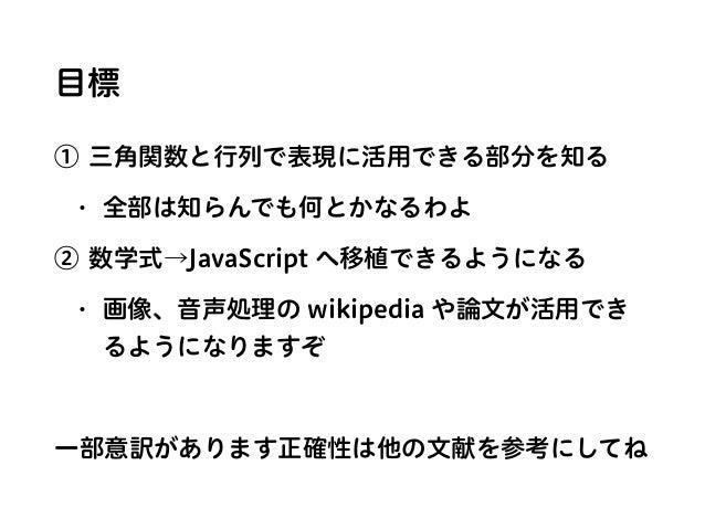 目標 ① 三角関数と行列で表現に活用できる部分を知る • 全部は知らんでも何とかなるわよ ② 数学式→JavaScript へ移植できるようになる • 画像、音声処理の wikipedia や論文が活用でき るようになりますぞ 一部意訳がありま...