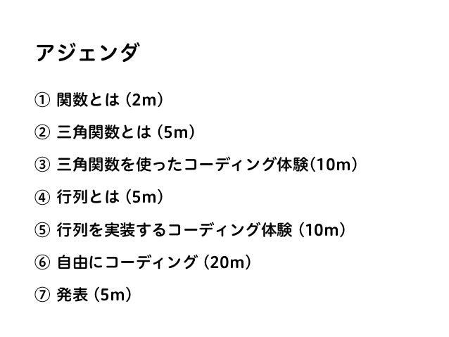 アジェンダ ① 関数とは (2m) ② 三角関数とは (5m) ③ 三角関数を使ったコーディング体験(10m) ④ 行列とは (5m) ⑤ 行列を実装するコーディング体験 (10m) ⑥ 自由にコーディング (20m) ⑦ 発表 (5m)