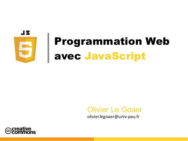 Programmation Web avec JavaScript Olivier Le Goaer olivier.legoaer@univ-pau.fr