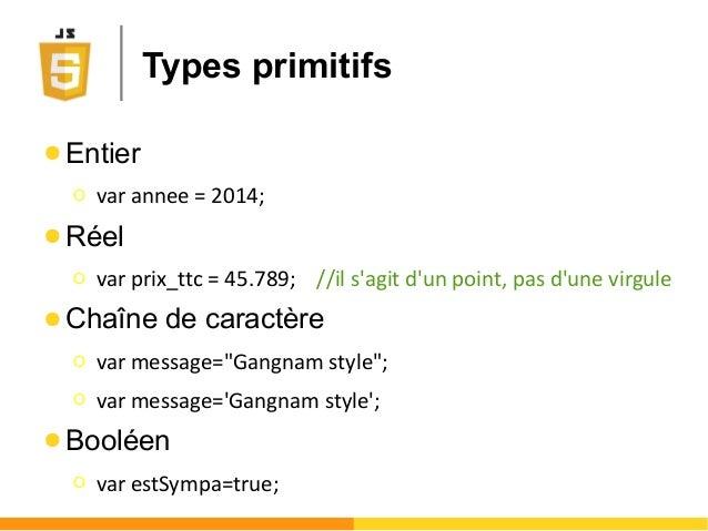 Types primitifs ● Entier Ο var annee = 2014; ● Réel Ο var prix_ttc = 45.789; //il s'agit d'un point, pas d'une virgule ● C...