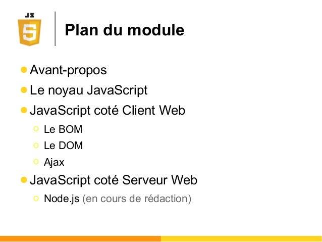 Plan du module ● Avant-propos ● Le noyau JavaScript ● JavaScript coté Client Web Ο Le BOM Ο Le DOM Ο Ajax ● JavaScript cot...