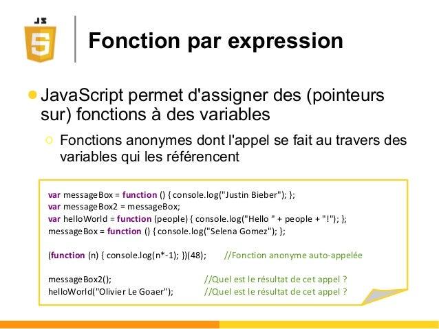 Fonction par expression ● JavaScript permet d'assigner des (pointeurs sur) fonctions à des variables Ο Fonctions anonymes ...