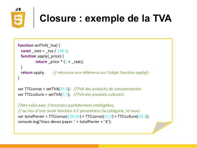 Closure : exemple de la TVA function setTVA(_tva) { const _rate = _tva / 100.0; function apply(_price) { return _price * (...