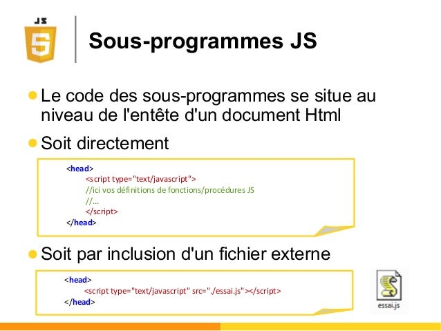 Sous-programmes JS ● Le code des sous-programmes se situe au niveau de l'entête d'un document Html ● Soit directement ● So...