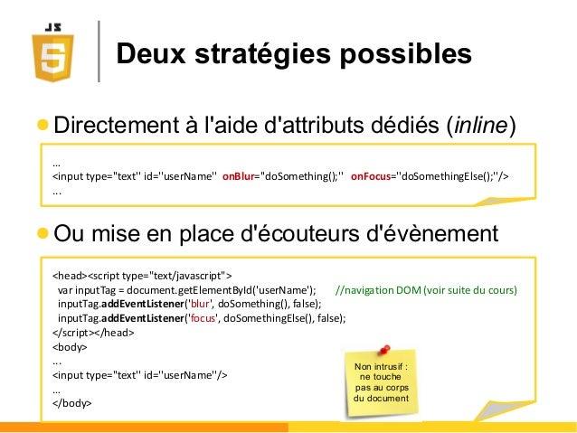 ● Directement à l'aide d'attributs dédiés (inline) ● Ou mise en place d'écouteurs d'évènement … <input type=''text'' id=''...