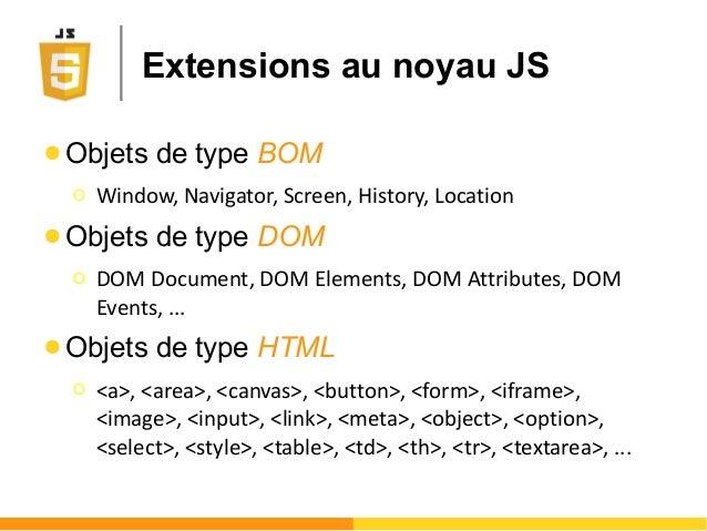 Extensions au noyau JS ● Objets de type BOM Ο Window, Navigator, Screen, History, Location ● Objets de type DOM Ο DOM Docu...