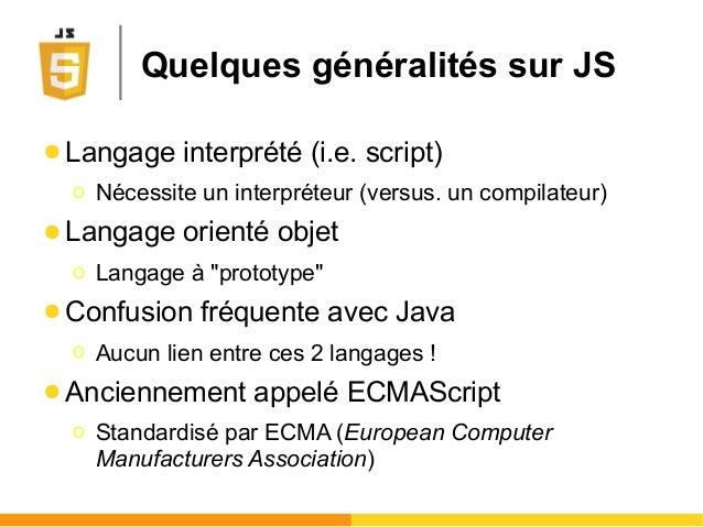 Quelques généralités sur JS ● Langage interprété (i.e. script) Ο Nécessite un interpréteur (versus. un compilateur) ● Lang...