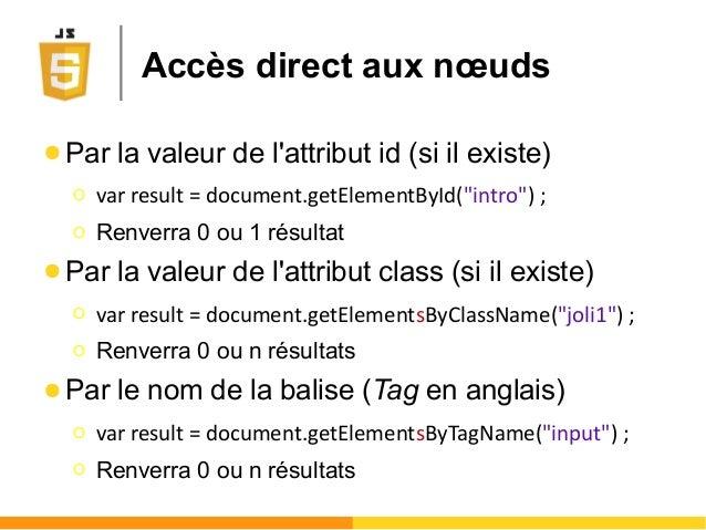 """Accès direct aux nœuds ● Par la valeur de l'attribut id (si il existe) Ο var result = document.getElementById(""""intro"""") ; Ο..."""