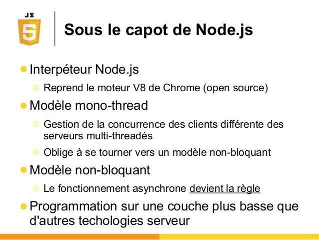 Sous le capot de Node.js ● Interpéteur Node.js Ο Reprend le moteur V8 de Chrome (open source) ● Modèle mono-thread Ο Gesti...