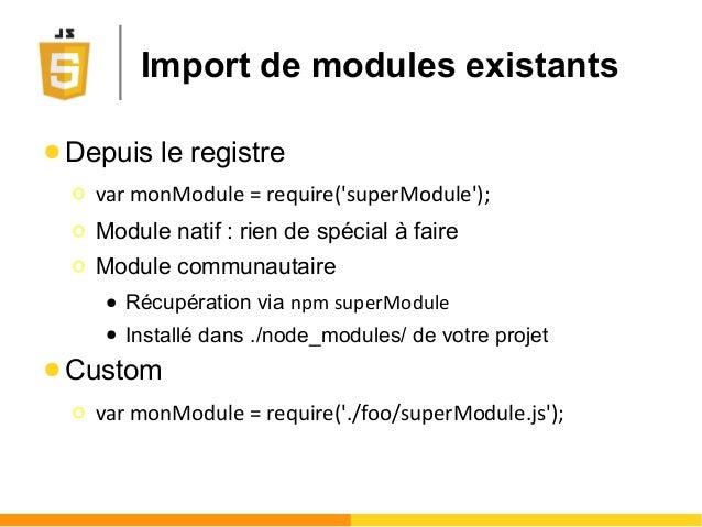 Import de modules existants ● Depuis le registre Ο var monModule = require('superModule'); Ο Module natif : rien de spécia...