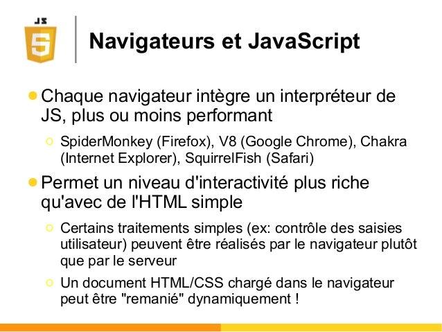 Navigateurs et JavaScript ● Chaque navigateur intègre un interpréteur de JS, plus ou moins performant Ο SpiderMonkey (Fire...
