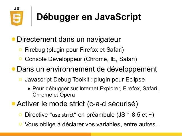 Débugger en JavaScript ● Directement dans un navigateur Ο Firebug (plugin pour Firefox et Safari) Ο Console Développeur (C...