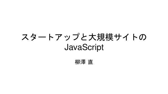 スタートアップと大規模サイトの JavaScript 柳澤 直