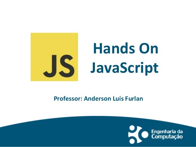 Hands On JavaScript Professor: Anderson Luís Furlan