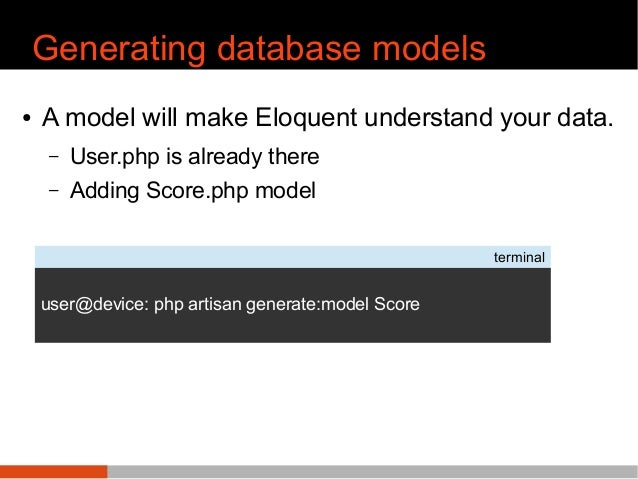 Generating database models ● A model will make Eloquent understand your data. – User.php is already there – Adding Score.p...