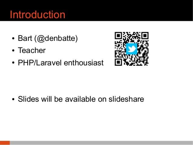 Introduction ● Bart (@denbatte) ● Teacher ● PHP/Laravel enthousiast ● Slides will be available on slideshare