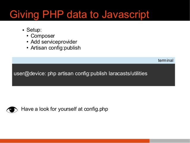 Giving PHP data to Javascript ● Setup: ● Composer ● Add serviceprovider ● Artisan config:publish Have a look for yourself ...