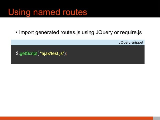 """Using named routes ● Import generated routes.js using JQuery or require.js JQuery snippet $.getScript( """"ajax/test.js"""");"""