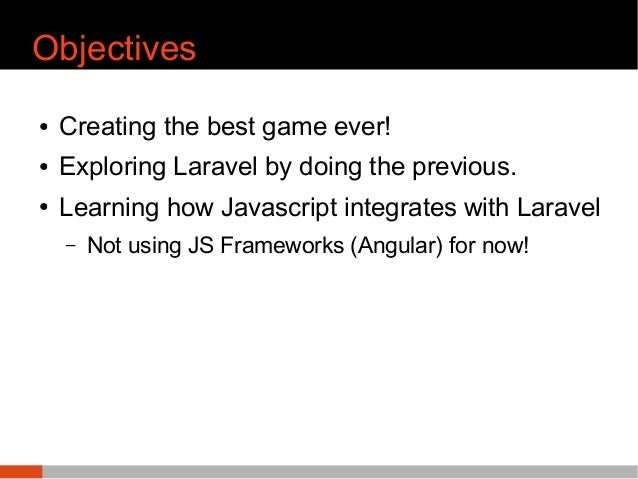 Objectives ● Creating the best game ever! ● Exploring Laravel by doing the previous. ● Learning how Javascript integrates ...