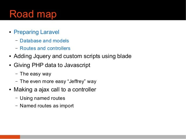 Road map ● Preparing Laravel – Database and models – Routes and controllers ● Adding Jquery and custom scripts using blade...