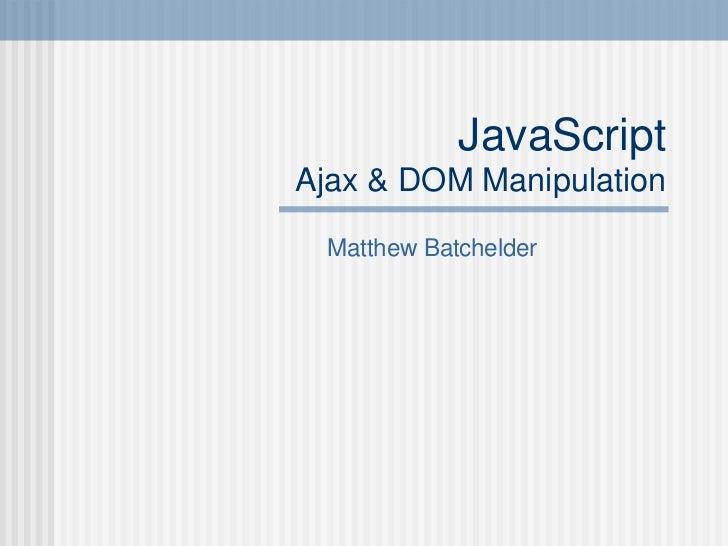 JavaScript Ajax & DOM Manipulation Matthew Batchelder