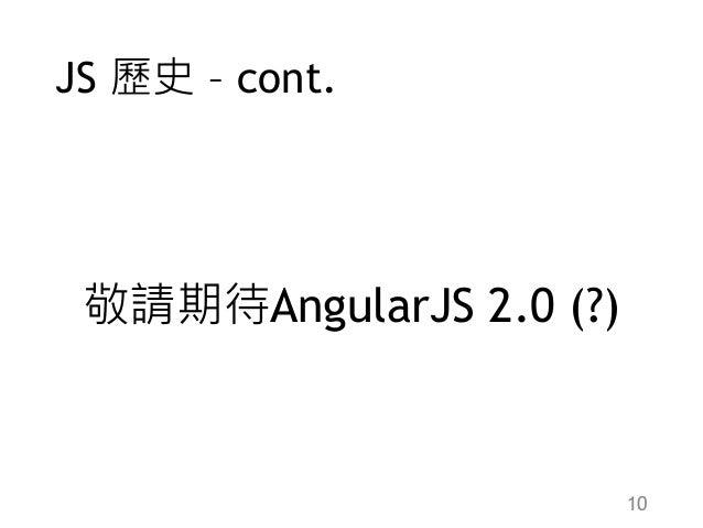 JS 歷史 – cont. 敬請期待AngularJS 2.0 (?) 10