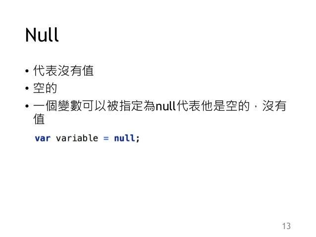 Null • 代表沒有值 • 空的 • 一個變數可以被指定為null代表他是空的,沒有 值 13