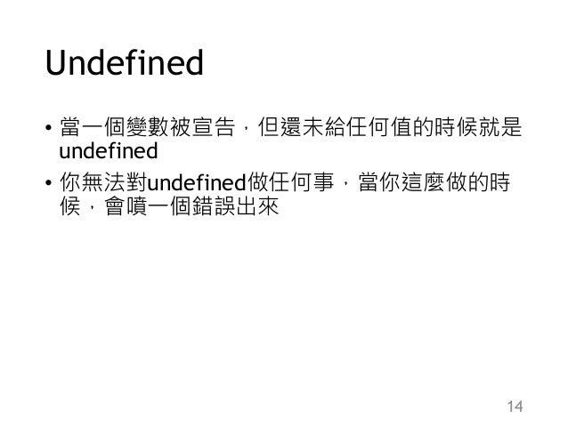 Undefined • 當一個變數被宣告,但還未給任何值的時候就是 undefined • 你無法對undefined做任何事,當你這麼做的時 候,會噴一個錯誤出來 14