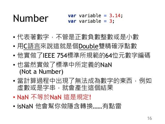 Number • 代表著數字,不管是正數負數整數或是小數 • 用C語言來說這就是個Double雙精確浮點數 • 他實做了IEEE 754標準所規範的64位元數字編碼 • 也當然實做了標準中所定義的NaN (Not a Number) • 當計算...