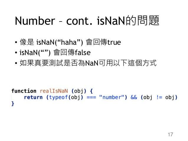 "Number – cont. isNaN的問題 • 像是 isNaN(""haha"") 會回傳true • isNaN("""") 會回傳false • 如果真要測試是否為NaN可用以下這個方式 17"