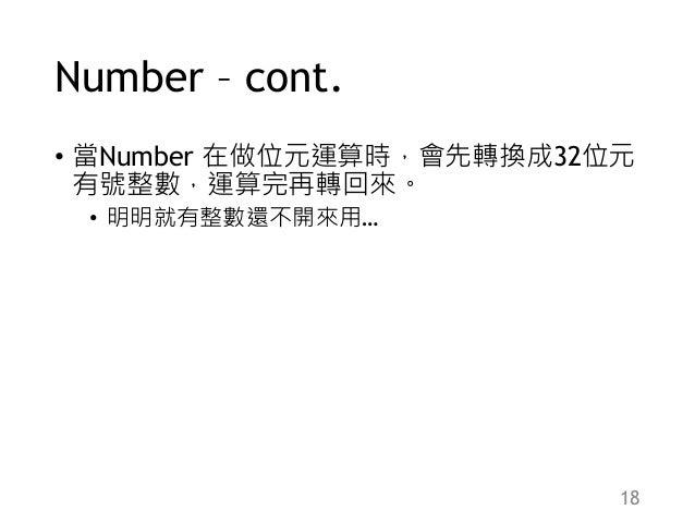 Number – cont. • 當Number 在做位元運算時,會先轉換成32位元 有號整數,運算完再轉回來。 • 明明就有整數還不開來用… 18