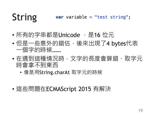 String • 所有的字串都是Unicode ,是16 位元 • 但是一些意外的錯估,後來出現了4 bytes代表 一個字的時候…… • 在遇到這種情況時,文字的長度會算錯、取字元 時會拿不到東西 • 像是用String.charAt 取字元...